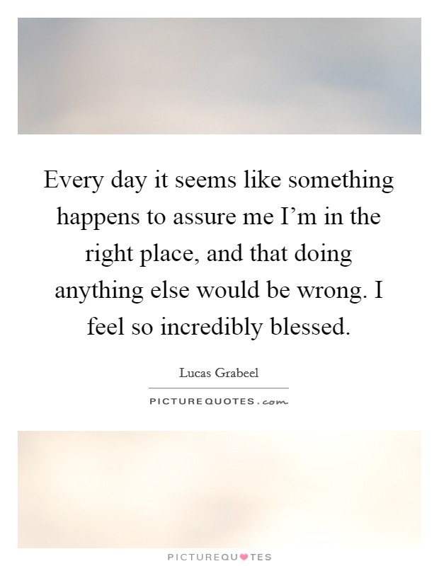 Every day it seems like something happens to assure me I'm in the right place, and that doing anything else would be wrong. I feel so incredibly blessed Picture Quote #1