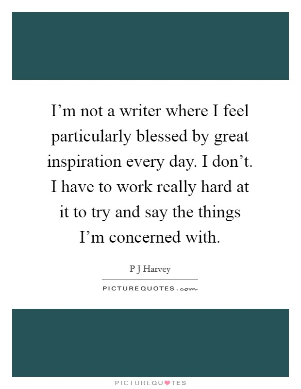 I'm not a writer where I feel particularly blessed by great inspiration every day. I don't. I have to work really hard at it to try and say the things I'm concerned with Picture Quote #1