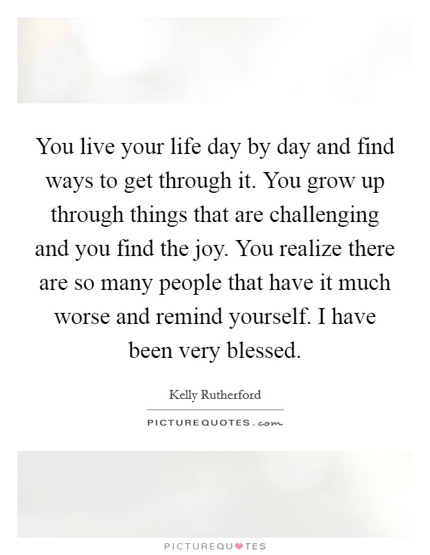 You live your life day by day and find ways to get through it. You grow up through things that are challenging and you find the joy. You realize there are so many people that have it much worse and remind yourself. I have been very blessed Picture Quote #1