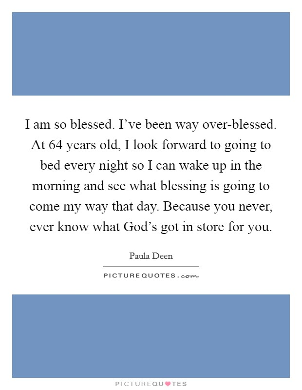 I am so blessed. I've been way over-blessed. At 64 years old, I look forward to going to bed every night so I can wake up in the morning and see what blessing is going to come my way that day. Because you never, ever know what God's got in store for you Picture Quote #1