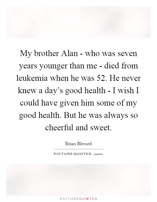 My brother Alan - who was seven years younger than me - died from leukemia when he was 52. He never knew a day's good health - I wish I could have given him some of my good health. But he was always so cheerful and sweet Picture Quote #1