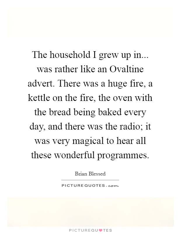 The household I grew up in... was rather like an Ovaltine advert. There was a huge fire, a kettle on the fire, the oven with the bread being baked every day, and there was the radio; it was very magical to hear all these wonderful programmes Picture Quote #1