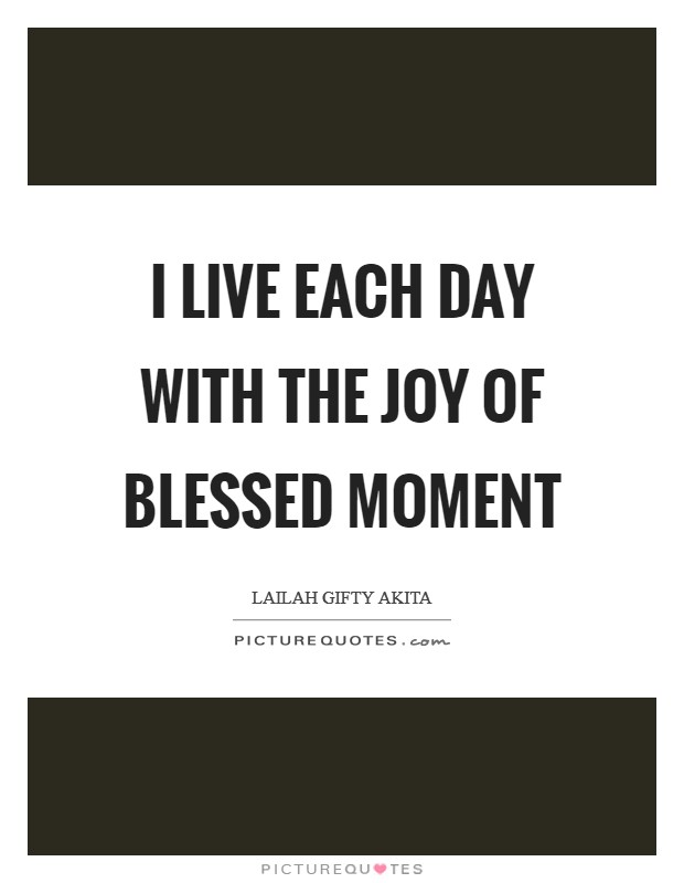 I live each day with the joy of blessed moment Picture Quote #1