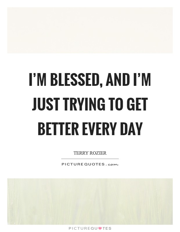I'm blessed, and I'm just trying to get better every day Picture Quote #1