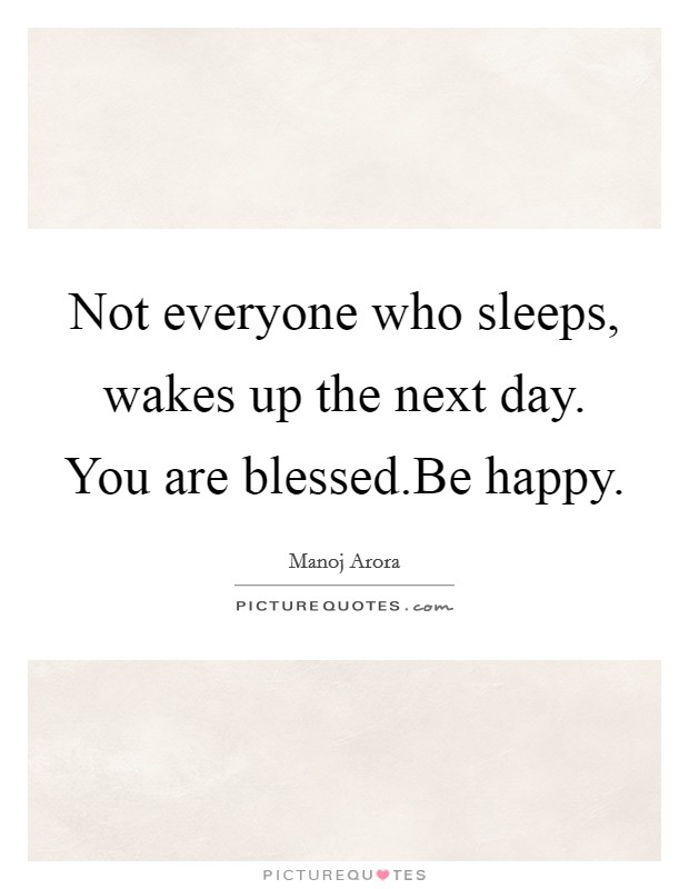 Not everyone who sleeps, wakes up the next day. You are blessed.Be happy Picture Quote #1
