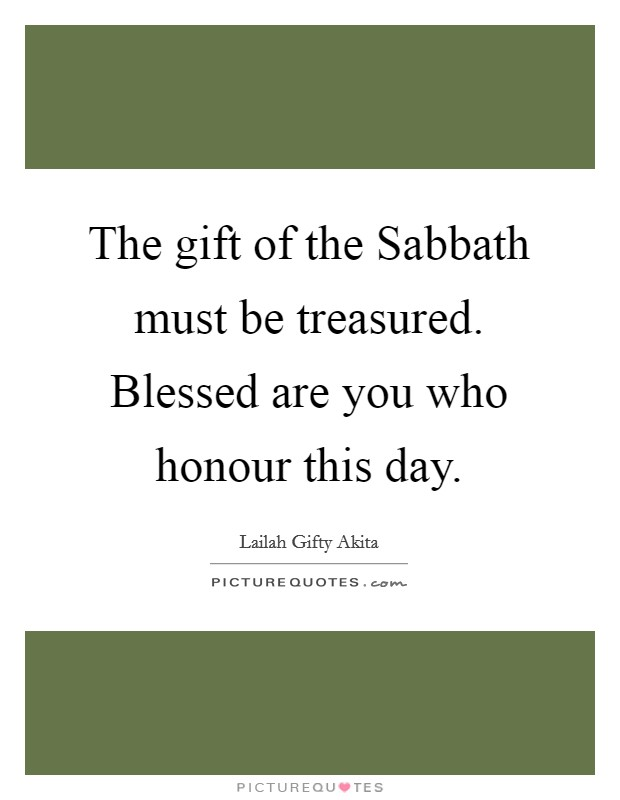 The gift of the Sabbath must be treasured. Blessed are you who honour this day Picture Quote #1