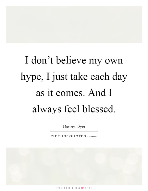 I don't believe my own hype, I just take each day as it comes. And I always feel blessed Picture Quote #1