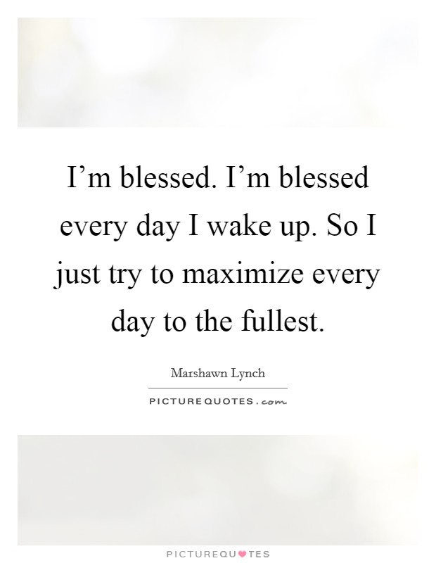 I'm blessed. I'm blessed every day I wake up. So I just try to maximize every day to the fullest Picture Quote #1