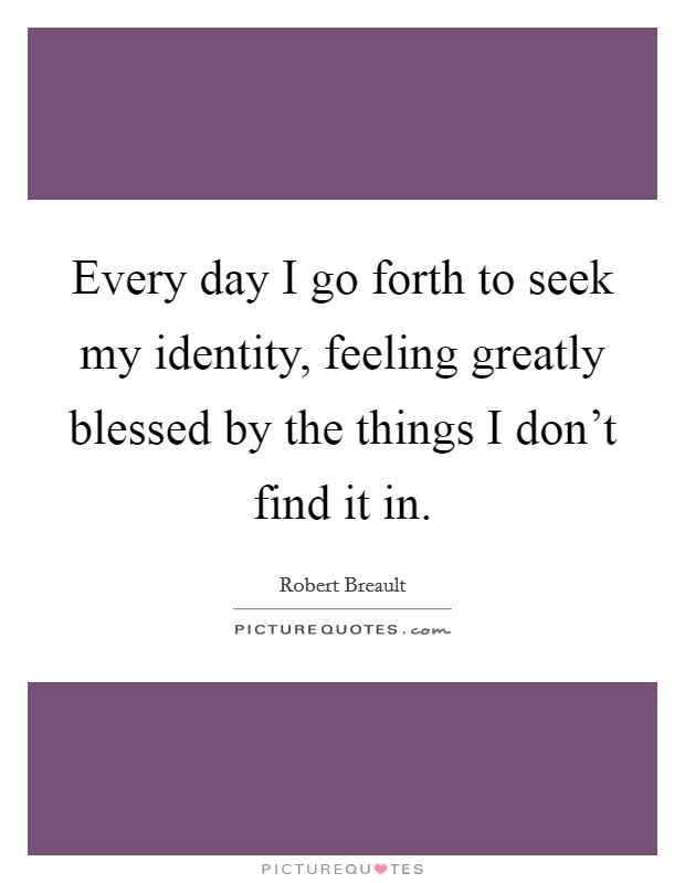 Every day I go forth to seek my identity, feeling greatly blessed by the things I don't find it in Picture Quote #1
