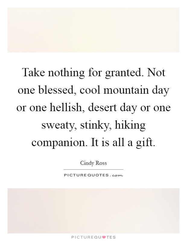 Take nothing for granted. Not one blessed, cool mountain day or one hellish, desert day or one sweaty, stinky, hiking companion. It is all a gift Picture Quote #1