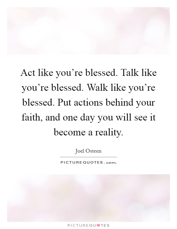 Act like you're blessed. Talk like you're blessed. Walk like you're blessed. Put actions behind your faith, and one day you will see it become a reality Picture Quote #1
