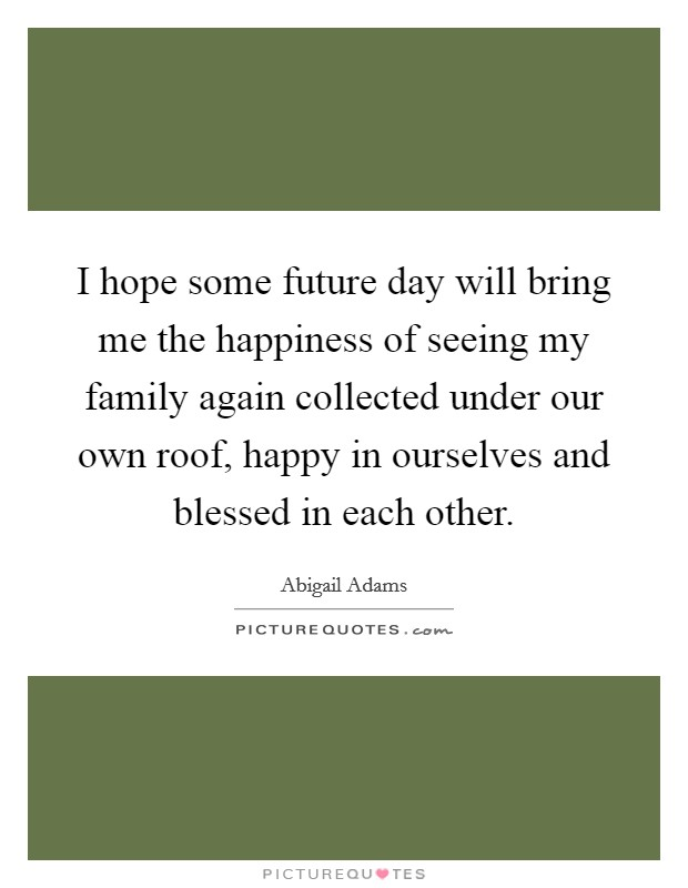 I hope some future day will bring me the happiness of seeing my family again collected under our own roof, happy in ourselves and blessed in each other Picture Quote #1