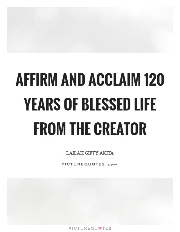 Affirm and acclaim 120 years of blessed life from the Creator Picture Quote #1