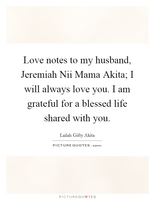 Love notes to my husband, Jeremiah Nii Mama Akita; I will always love you. I am grateful for a blessed life shared with you Picture Quote #1