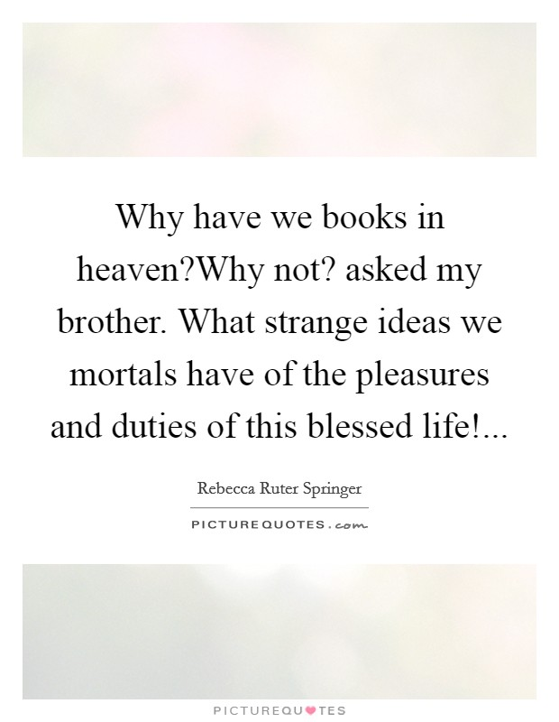 Why have we books in heaven?Why not? asked my brother. What strange ideas we mortals have of the pleasures and duties of this blessed life! Picture Quote #1