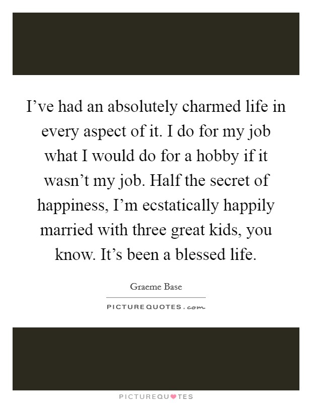 I've had an absolutely charmed life in every aspect of it. I do for my job what I would do for a hobby if it wasn't my job. Half the secret of happiness, I'm ecstatically happily married with three great kids, you know. It's been a blessed life. Picture Quote #1