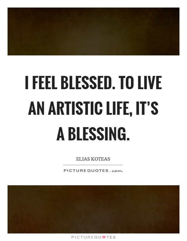 I feel blessed. To live an artistic life, it's a blessing. Picture Quote #1