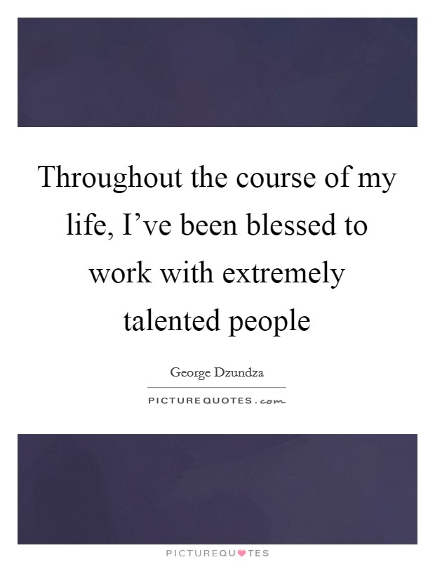 Throughout the course of my life, I've been blessed to work with extremely talented people Picture Quote #1