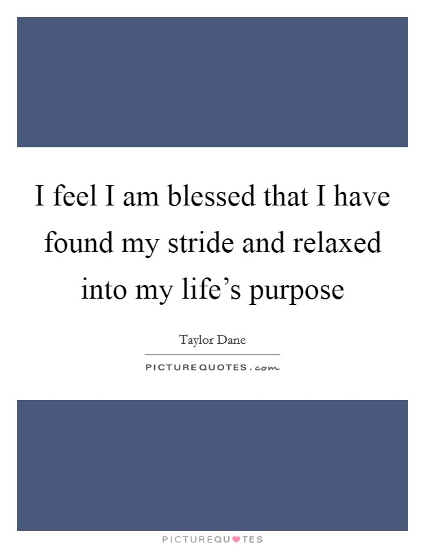 I feel I am blessed that I have found my stride and relaxed into my life's purpose Picture Quote #1