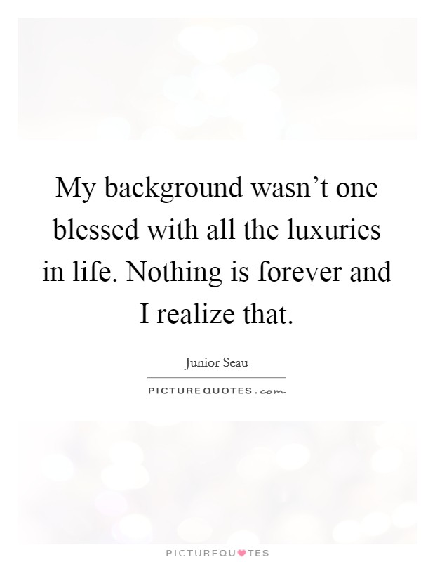 My background wasn't one blessed with all the luxuries in life. Nothing is forever and I realize that Picture Quote #1
