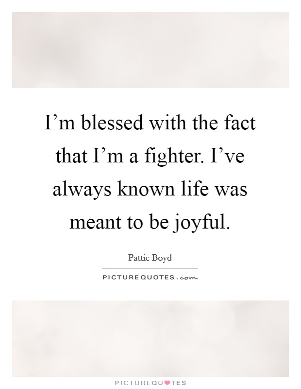 I'm blessed with the fact that I'm a fighter. I've always known life was meant to be joyful Picture Quote #1