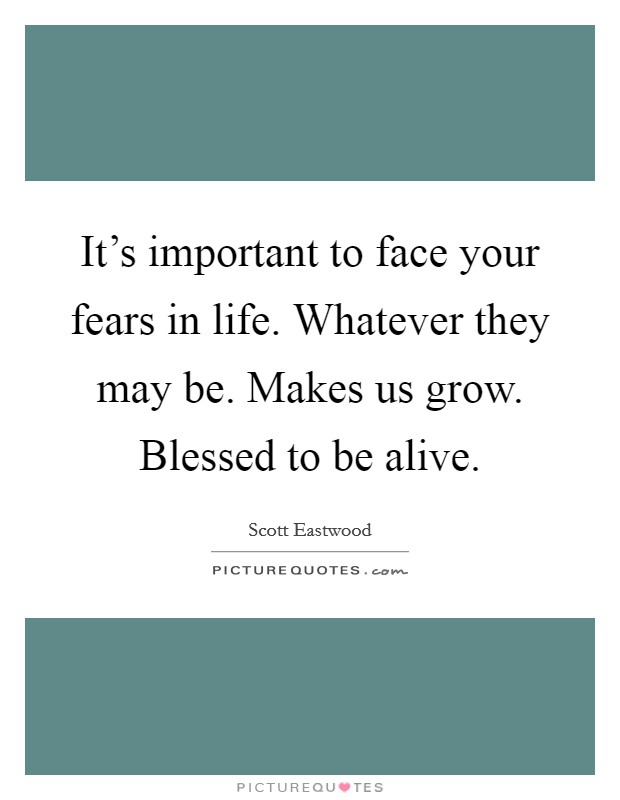 It's important to face your fears in life. Whatever they may be. Makes us grow. Blessed to be alive Picture Quote #1