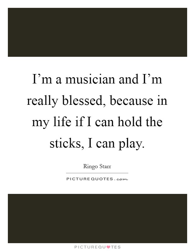 I'm a musician and I'm really blessed, because in my life if I can hold the sticks, I can play Picture Quote #1