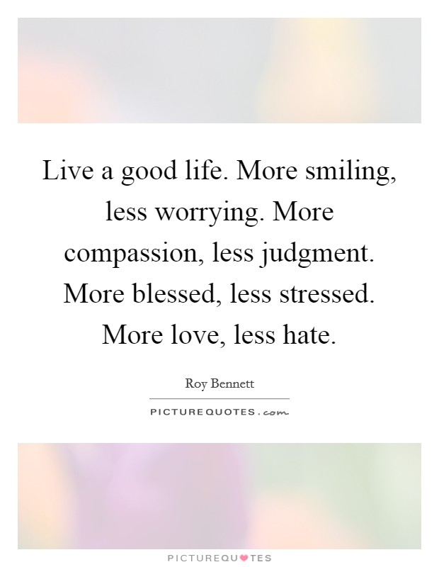 Live a good life. More smiling, less worrying. More compassion, less judgment. More blessed, less stressed. More love, less hate Picture Quote #1