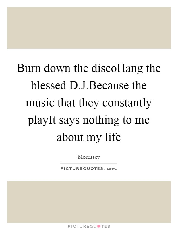 Burn down the discoHang the blessed D.J.Because the music that they constantly playIt says nothing to me about my life Picture Quote #1
