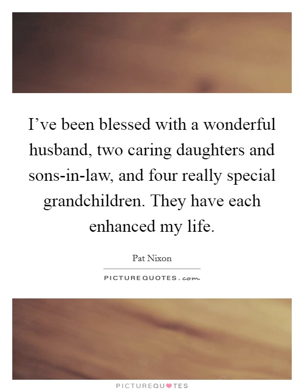 I've been blessed with a wonderful husband, two caring daughters and sons-in-law, and four really special grandchildren. They have each enhanced my life. Picture Quote #1
