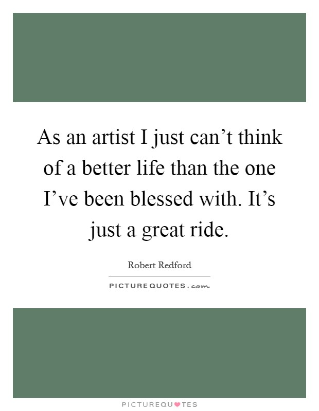 As an artist I just can't think of a better life than the one I've been blessed with. It's just a great ride Picture Quote #1