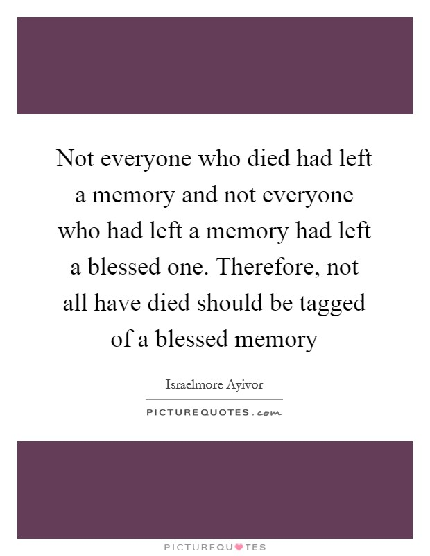 Not everyone who died had left a memory and not everyone who had left a memory had left a blessed one. Therefore, not all have died should be tagged of a blessed memory Picture Quote #1