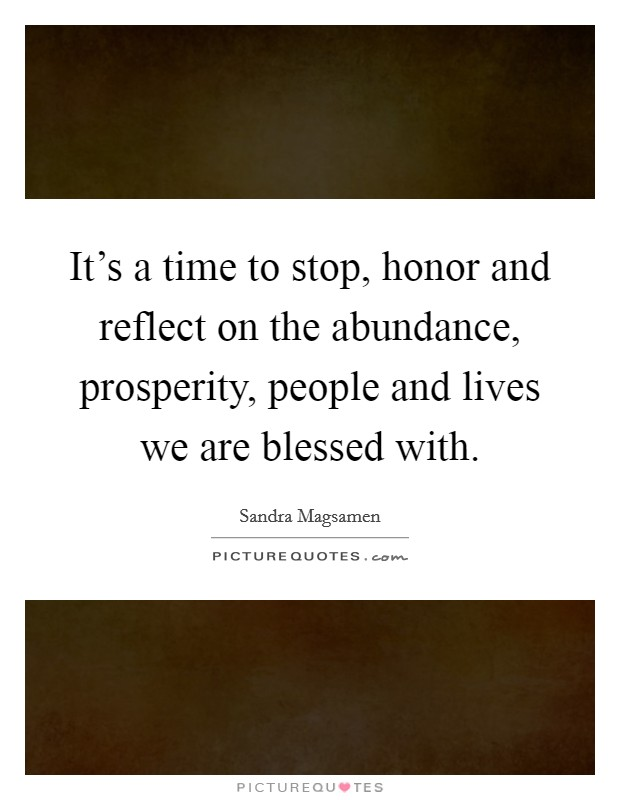 It's a time to stop, honor and reflect on the abundance, prosperity, people and lives we are blessed with Picture Quote #1