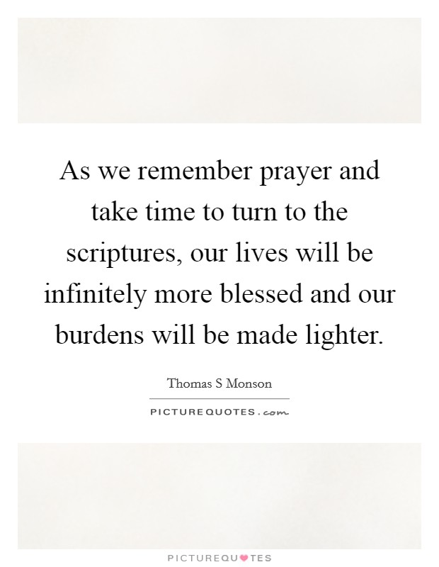As we remember prayer and take time to turn to the scriptures, our lives will be infinitely more blessed and our burdens will be made lighter Picture Quote #1