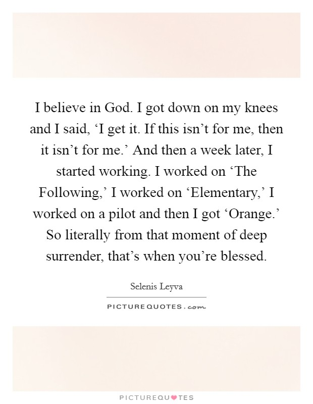 I believe in God. I got down on my knees and I said, 'I get it. If this isn't for me, then it isn't for me.' And then a week later, I started working. I worked on 'The Following,' I worked on 'Elementary,' I worked on a pilot and then I got 'Orange.' So literally from that moment of deep surrender, that's when you're blessed. Picture Quote #1