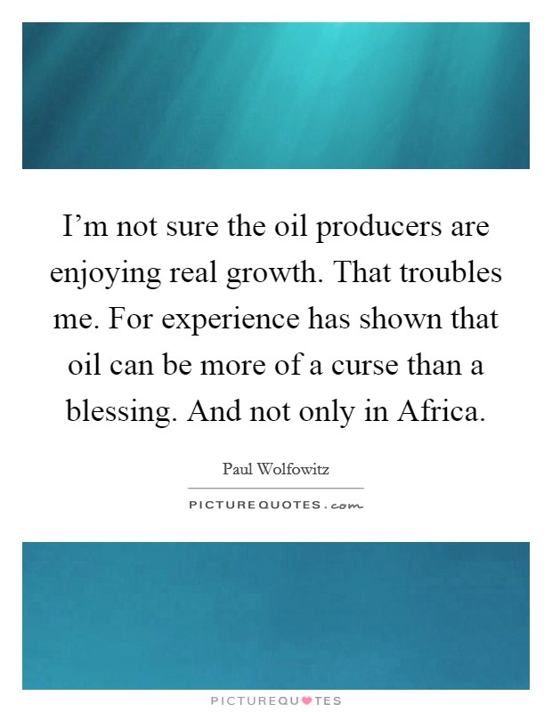 I'm not sure the oil producers are enjoying real growth. That troubles me. For experience has shown that oil can be more of a curse than a blessing. And not only in Africa Picture Quote #1