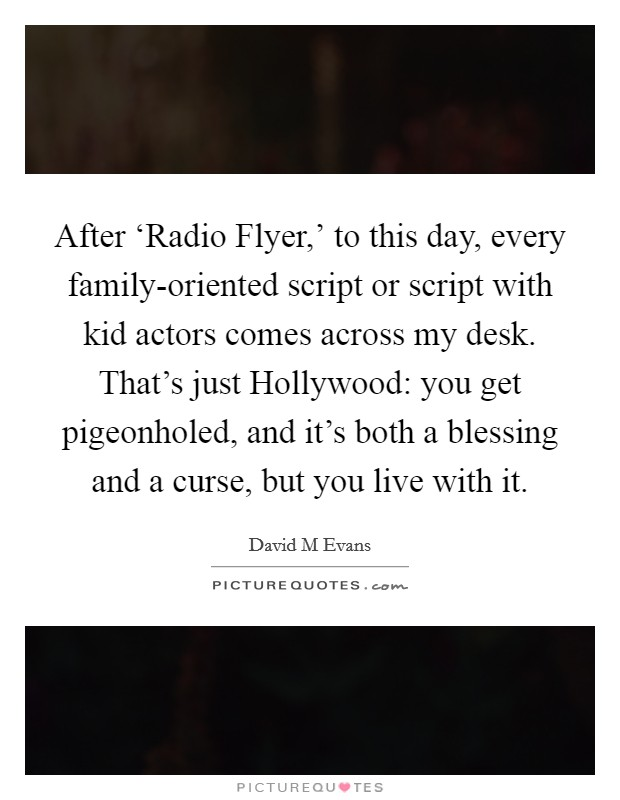 After 'Radio Flyer,' to this day, every family-oriented script or script with kid actors comes across my desk. That's just Hollywood: you get pigeonholed, and it's both a blessing and a curse, but you live with it Picture Quote #1