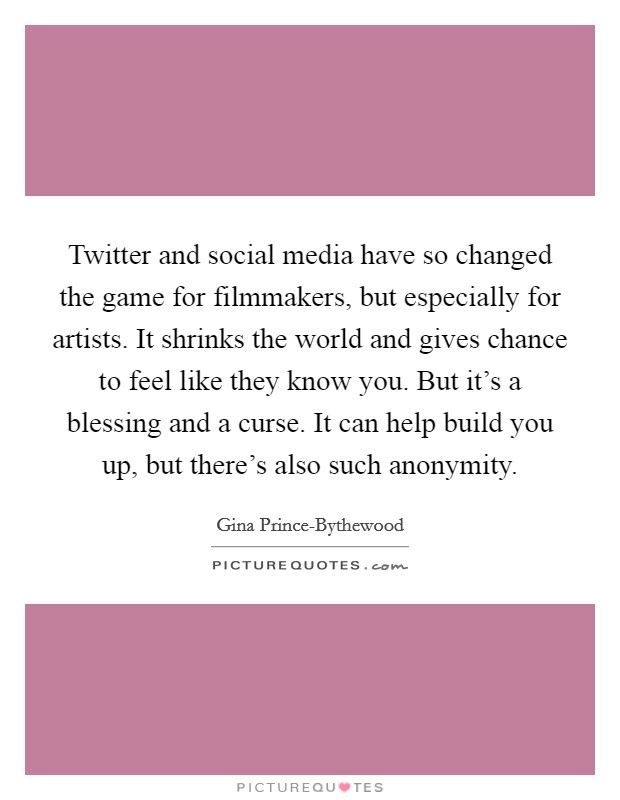 Twitter and social media have so changed the game for filmmakers, but especially for artists. It shrinks the world and gives chance to feel like they know you. But it's a blessing and a curse. It can help build you up, but there's also such anonymity Picture Quote #1