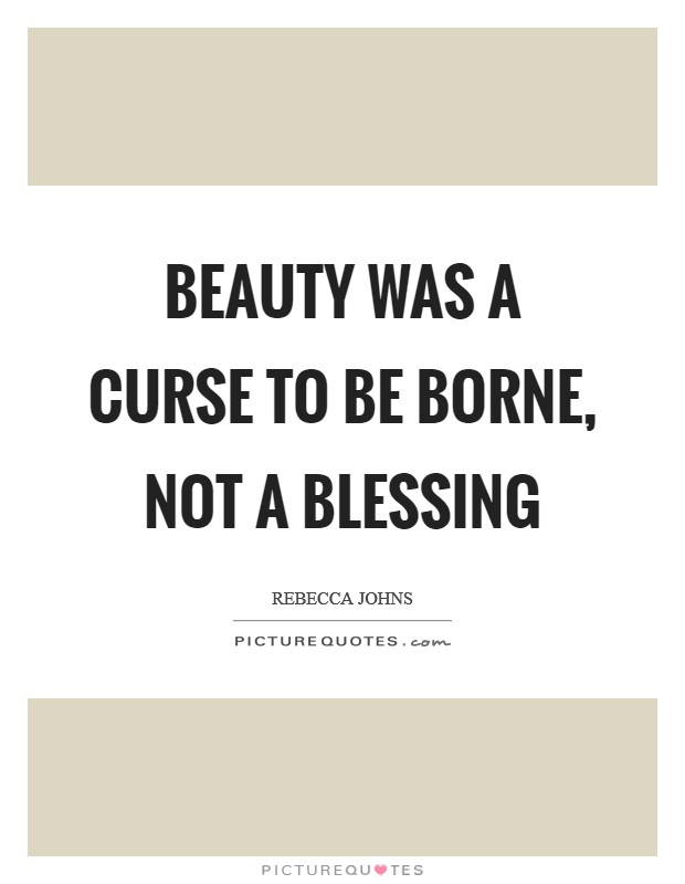 Beauty was a curse to be borne, not a blessing Picture Quote #1