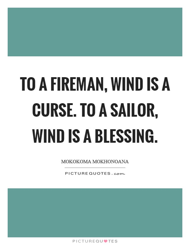 To a fireman, wind is a curse. To a sailor, wind is a blessing Picture Quote #1