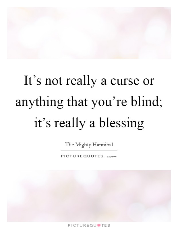 It's not really a curse or anything that you're blind; it's really a blessing Picture Quote #1