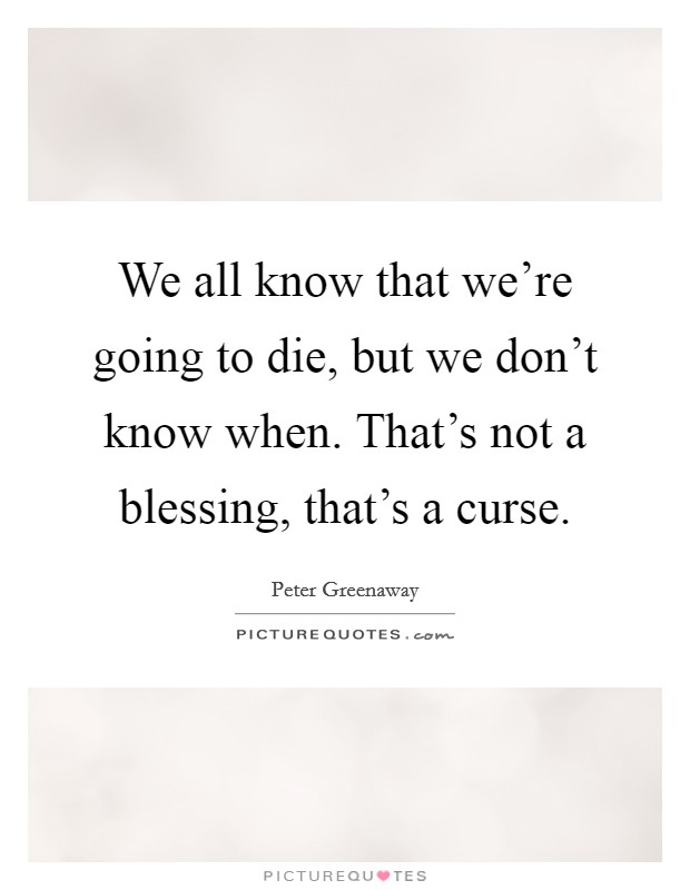 We all know that we're going to die, but we don't know when. That's not a blessing, that's a curse Picture Quote #1