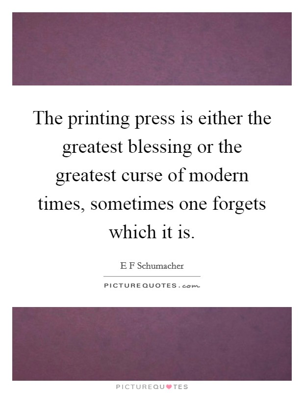 The printing press is either the greatest blessing or the greatest curse of modern times, sometimes one forgets which it is Picture Quote #1