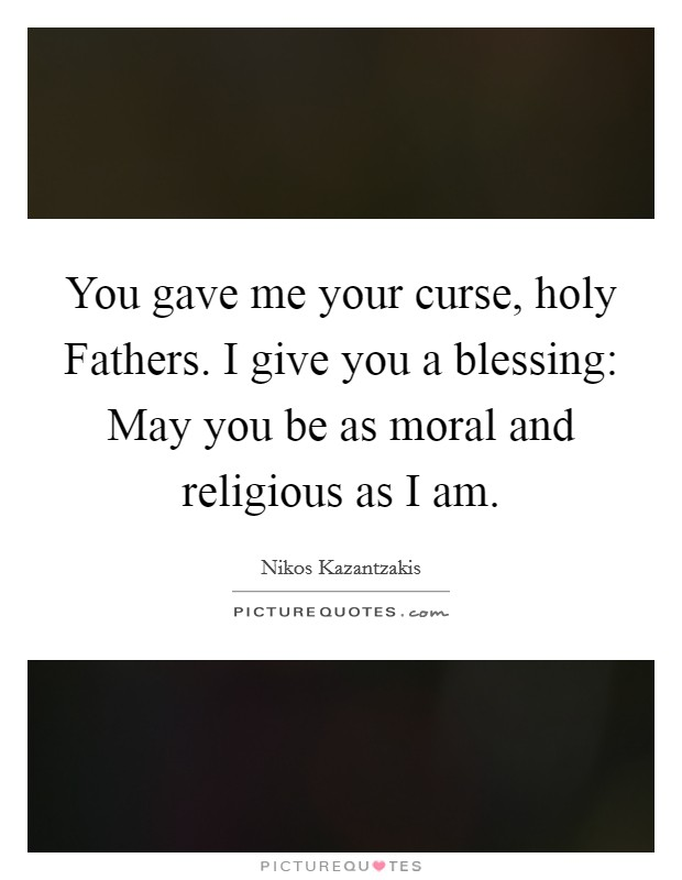 You gave me your curse, holy Fathers. I give you a blessing: May you be as moral and religious as I am Picture Quote #1