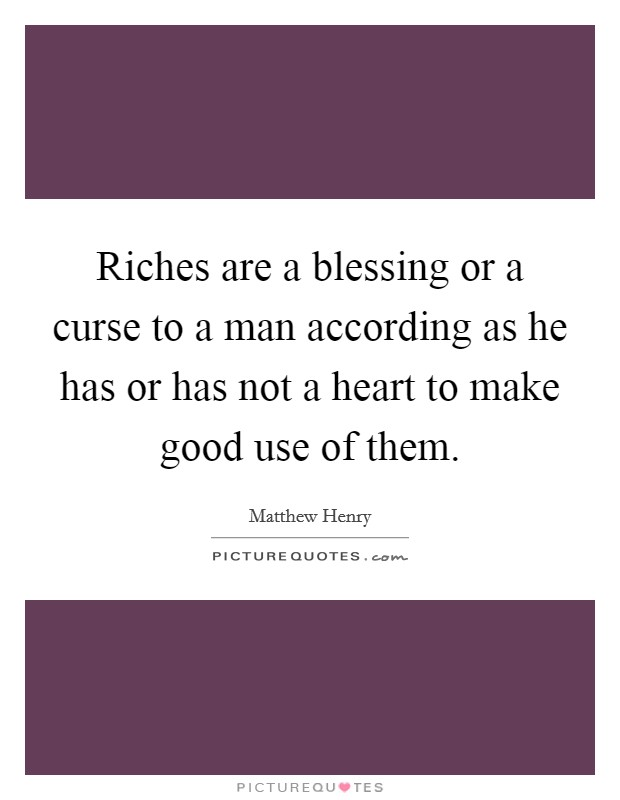 Riches are a blessing or a curse to a man according as he has or has not a heart to make good use of them Picture Quote #1