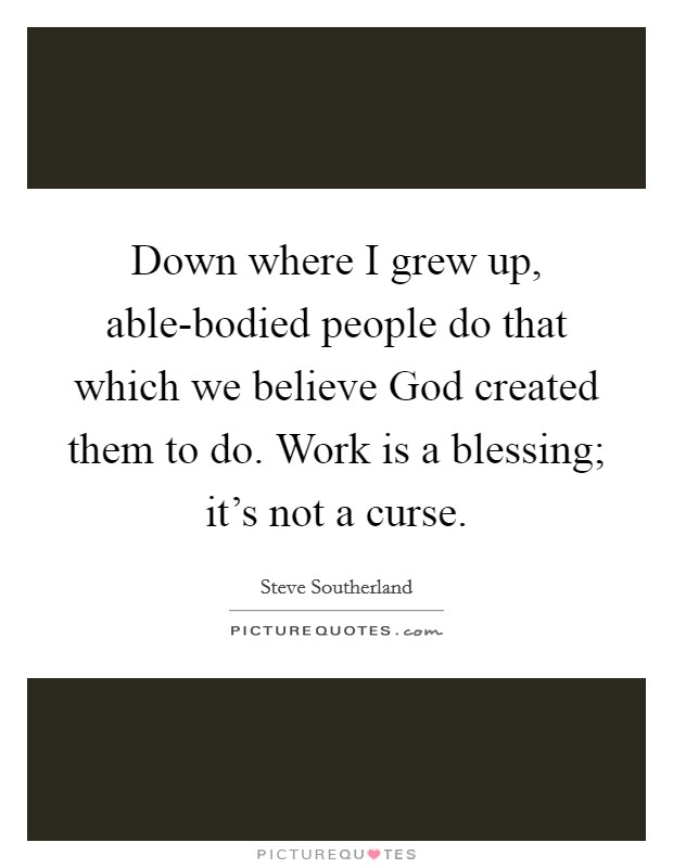 Down where I grew up, able-bodied people do that which we believe God created them to do. Work is a blessing; it's not a curse Picture Quote #1