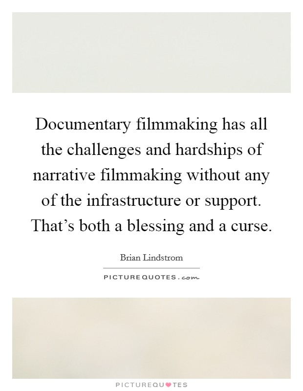 Documentary filmmaking has all the challenges and hardships of narrative filmmaking without any of the infrastructure or support. That's both a blessing and a curse Picture Quote #1