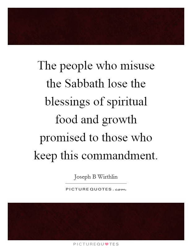 The people who misuse the Sabbath lose the blessings of spiritual food and growth promised to those who keep this commandment Picture Quote #1