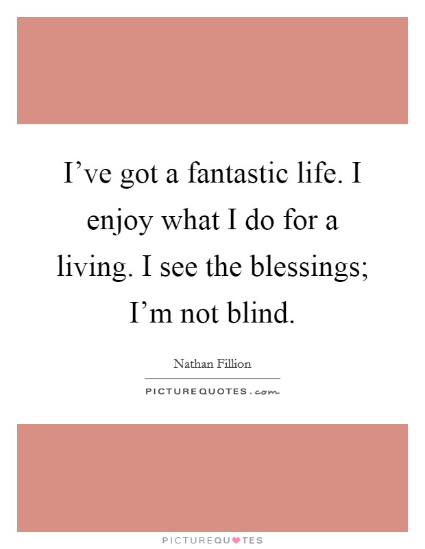 I've got a fantastic life. I enjoy what I do for a living. I see the blessings; I'm not blind Picture Quote #1