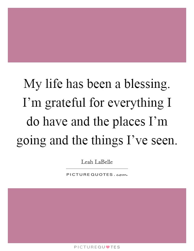 My life has been a blessing. I'm grateful for everything I do have and the places I'm going and the things I've seen. Picture Quote #1